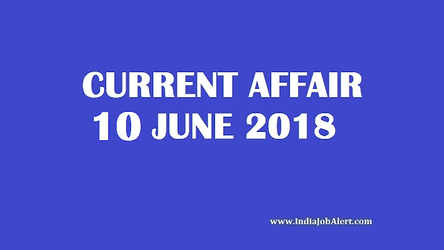 10 June 2018 Today Current Affairs :