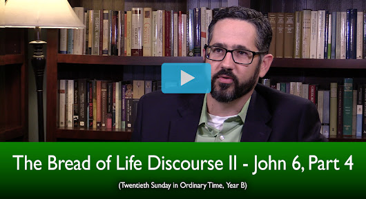 The Bread of Life Discourse II - John 6, Part 4 (The Mass Readings Explained)