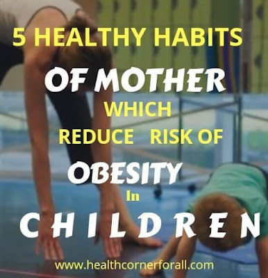 5 HEALTHY HABITS OF MOTHER CAN  REDUCE RISK OF OBESITY IN CHILDREN