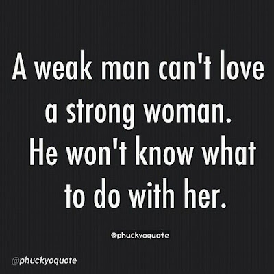 Quotes Real Man:A weak man can't love a strong woman. He won't know what to do with her.