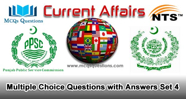 Current Affairs MCQs for NTS, PPSC, FPSC and CSS Test Set 4