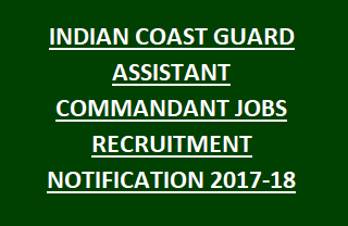 INDIAN COAST GUARD ASSISTANT COMMANDANT JOBS RECRUITMENT NOTIFICATION 2017-18 APPLY ONLINE