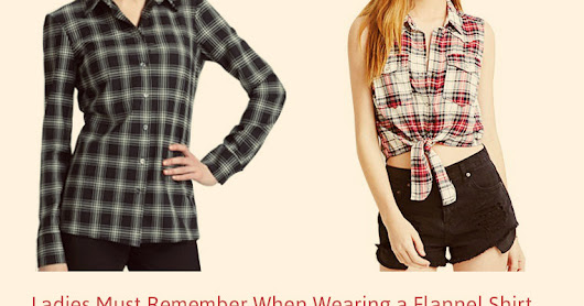 3 Tips All Ladies Must Remember When Wearing a Flannel Shirt