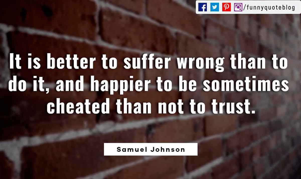 It is better to suffer wrong than to do it, and happier to be sometimes cheated than not to trust. ― Samuel Johnson Quote