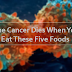 The Cancer Dies When You Eat These Five Foods, It's Time to Start Eating Them