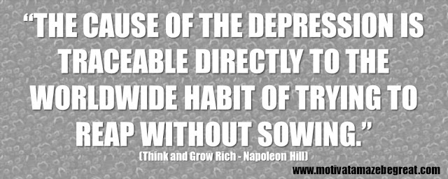 "56 Best Think And Grow Rich Quotes by Napoleon Hill: ""the cause of the depression is traceable directly to the worldwide habit of trying to reap without sowing."""