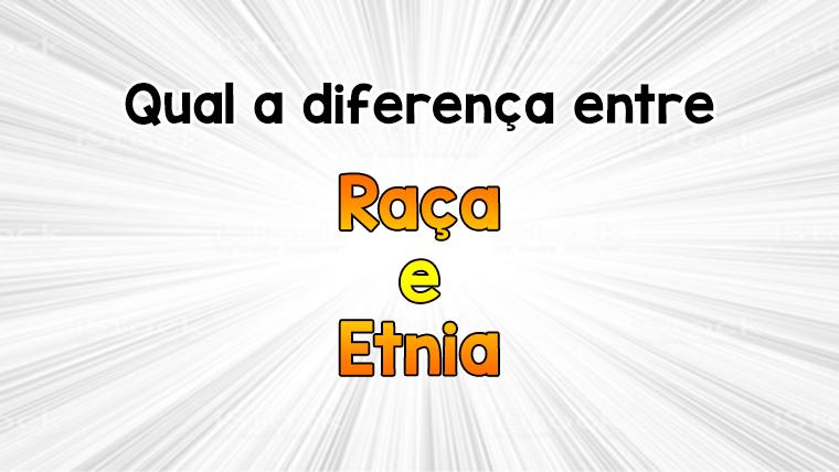 Qual a diferença entre Raça e Etnia?