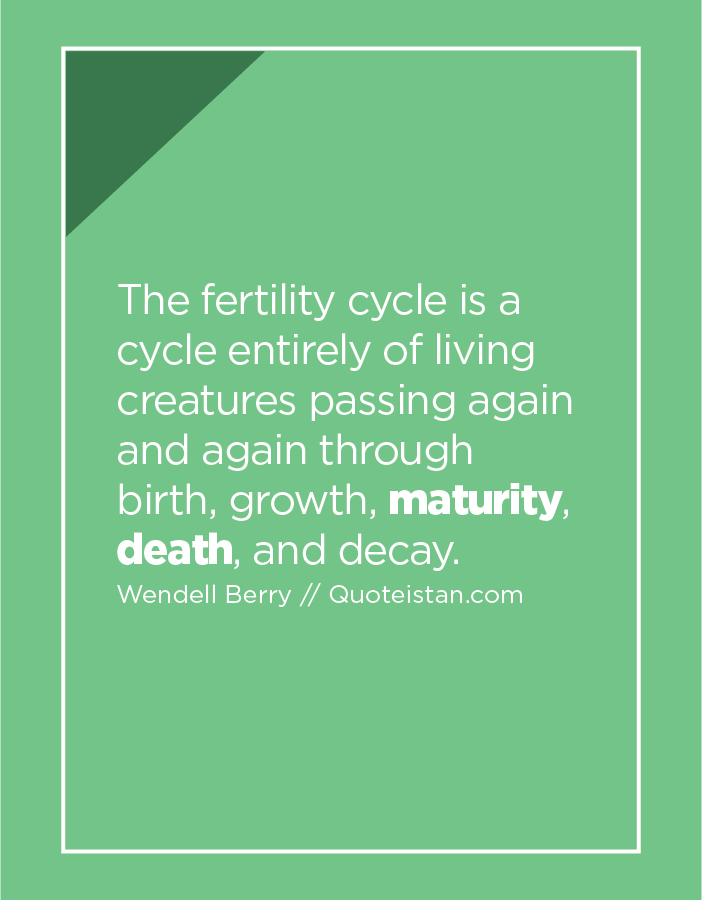 The fertility cycle is a cycle entirely of living creatures passing again and again through birth, growth, maturity, death, and decay.