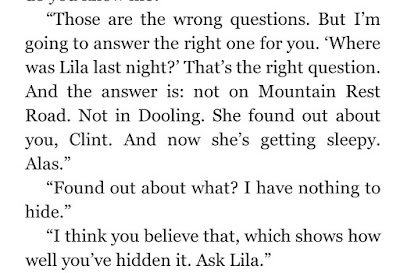 """Those are the wrong questions. But I'm going to answer the right one for you. 'Where was Lila last night?' That's the right question. And the answer is: not on Mountain Rest Road. Not in Dooling. She found out about you, Clint. And now she's getting sleepy. Alas."""