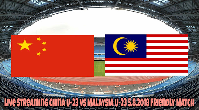 Live Streaming China U-23 vs Malaysia U-23 5.8.2018 Friendly Match
