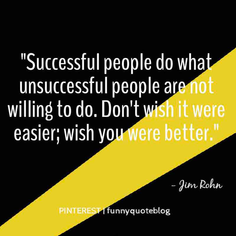 Successful people do what unsuccessful people are not willing to do. Don't wish it were easier; wish you were better, Motivational Quote from Jim Rohn