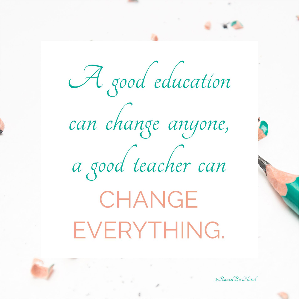 a-good-education-can-change-anyone-a-good-teacher-can-change-everything-ranselbunurul
