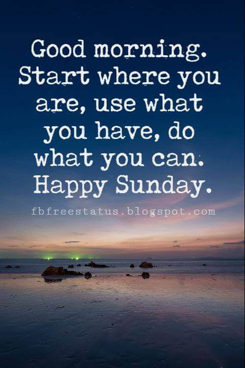 Sunday Morning Inspirational Quotes, Good morning. Start where you are, use what you have, do what you can. Happy Sunday.