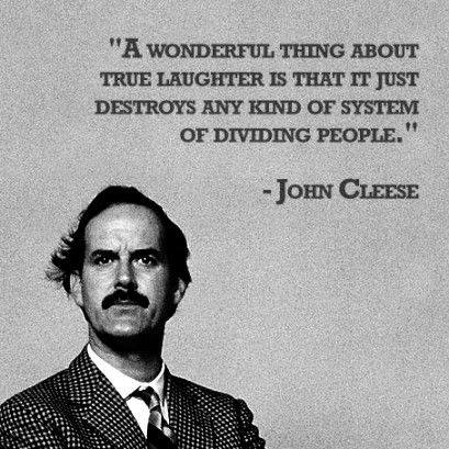 """A wonderful thing about true laughter is that it just destroys any kind of system of dividing people."" - John Cleese"