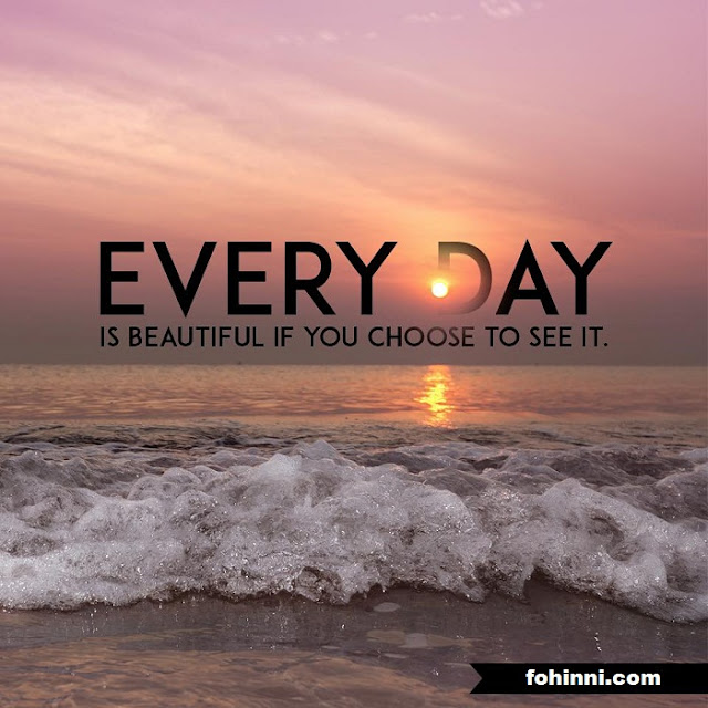 Everday Is Beautiful If You Choose To See It