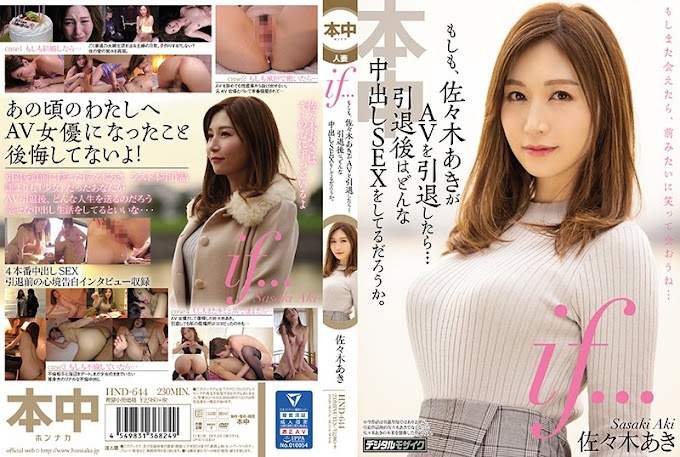 HND-644 If ... If Aki Sasaki Retires AV ... What Kind Of Vaginal Cum Shot SEX You Do After Retirement? Aki Sasaki