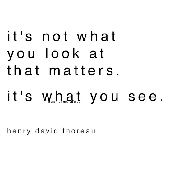 It's not what you look at that matter. It's what you see. -Henry David Thoreau