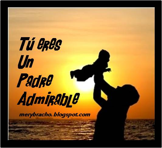Palabras para un Padre Admirable.  Frases Feliz día del padre. Las mejores palabras para un padre especial,  único. Dedicatoria linda para papá,  por cumpleaños, día especial.