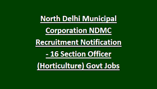 North Delhi Municipal Corporation NDMC Recruitment Notification - 16 Section Officer (Horticulture) Govt Jobs