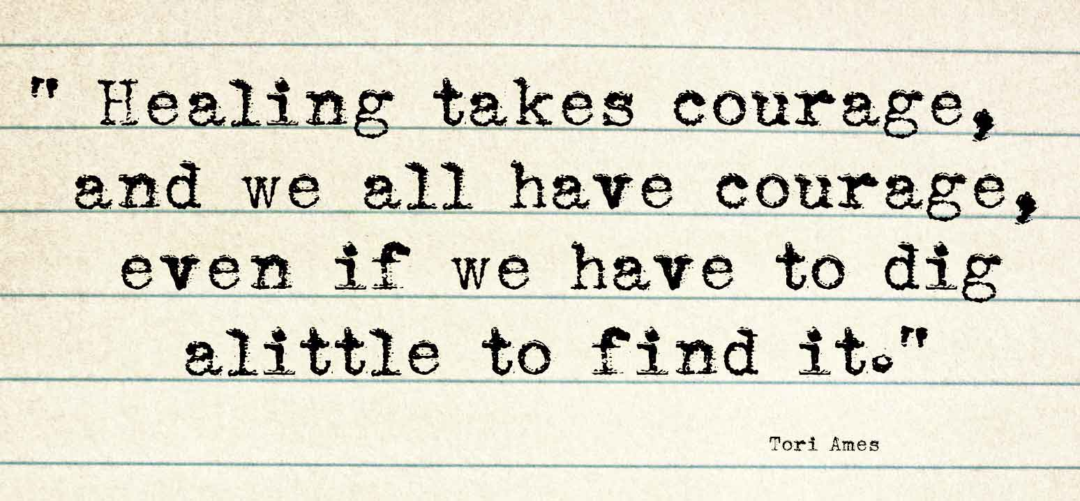 Healing takes courage, and we all have courage,  even if we have to dig alittle to find it - Tori Ames