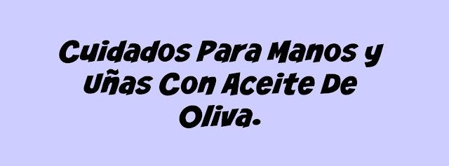 Cuidados Para Manos y Uñas Con Aceite De Oliva.