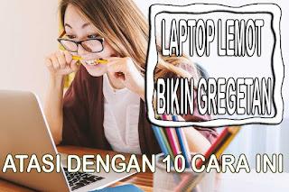 cara mempercepat kinerja laptop, cara mengatasi laptop lemot, cara membuat laptop tidak lemot