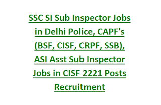 SSC SI Sub Inspector Jobs in Delhi Police, CAPF's (BSF, CISF, CRPF, SSB), ASI Asst Sub Inspector Jobs in CISF 2221 Posts Recruitment