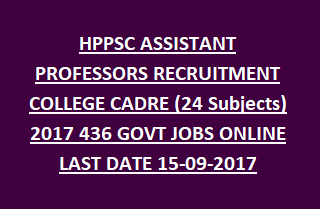 HPPSC ASSISTANT PROFESSORS RECRUITMENT COLLEGE CADRE (24 Subjects) 2017 436 GOVT JOBS ONLINE LAST DATE 15-09-2017