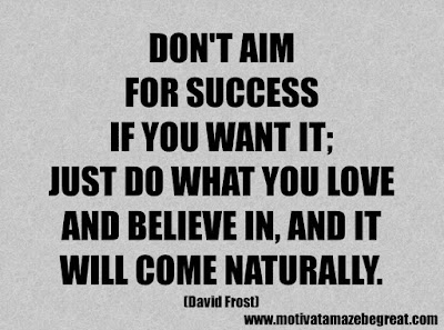 """Life Quotes About Success: """"Don't aim for success if you want it; just do what you love and believe in, and it will come naturally."""" - David Frost"""