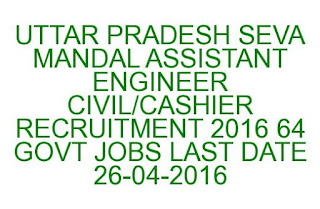 UTTAR PRADESH SEVA MANDAL ASSISTANT ENGINEER CIVIL CASHIER RECRUITMENT 2016 64 GOVT JOBS LAST DATE 26-04-2016