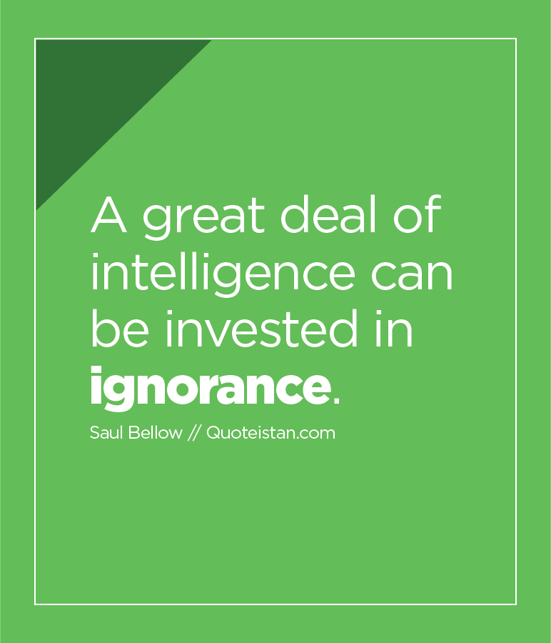 A great deal of intelligence can be invested in ignorance.