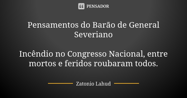 Pensamentos do Barão de General Severiano  Incêndio no Congresso Nacional, entre mortos e feridos roubaram todos.