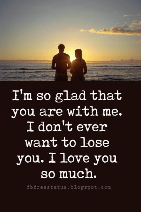 good sayings about love, I'm so glad that you are with me. I don't ever want to lose you. I love you so much.