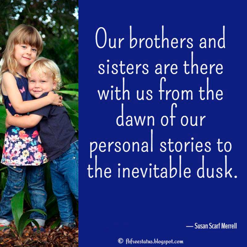 "Sister Quotes, ""Our brothers and sisters are there with us from the dawn of our personal stories to the inevitable dusk.""  — Susan Scarf Merrell"