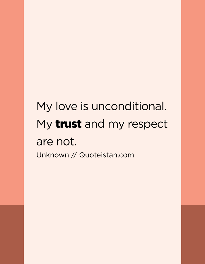 My love is unconditional. My trust and my respect are not.