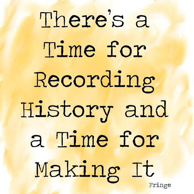 There´s a time for recording history and a time for making it. - Fringe