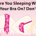 The Biggest Mistake Almost Every Girl Makes: Immediately STOP Wearing Your Bra While Sleeping!! It's Very Dangerous!!