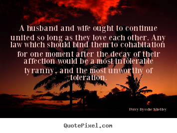 Love Quotes about husband: A husband and wife ought to continue united so long as they love each other.
