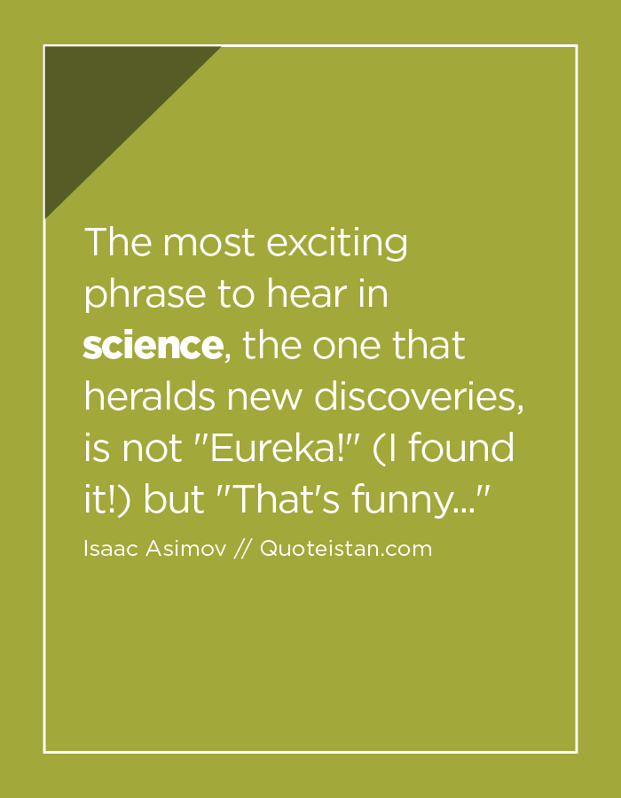 The most exciting phrase to hear in science, the one that heralds new discoveries, is not Eureka! (I found it!) but That's funny...