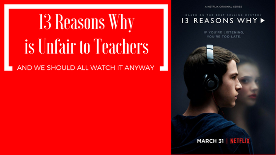 13 Reasons Why is Unfair to Teachers We Should All Watch it Anyway