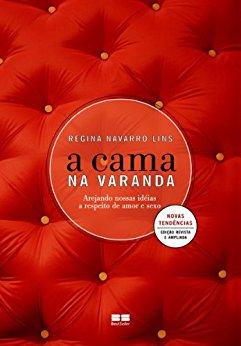 A cama na varanda Arejando nossas idéias a respeito de amor e sexo - Regina Navarro Lins