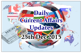 Daily Current Affairs Updates– 25th December 2015