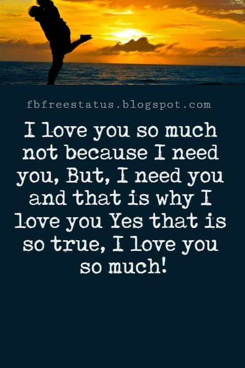 Love Text Messages, I love you so much not because I need you, But, I need you and that is why I love you Yes that is so true, I love you so much!