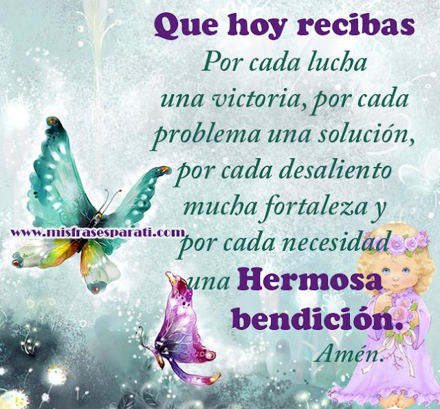 Que hoy recibas  Por cada lucha una victoria, por cada problema una solución,  por cada desaliento mucha fortaleza y por cada necesidad  una Hermosa bendición.  Amén.