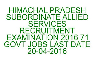 HIMACHAL PRADESH SUBORDINATE ALLIED SERVICES RECRUITMENT EXAMINATION 2016 71 GOVT JOBS LAST DATE 20-04-2016