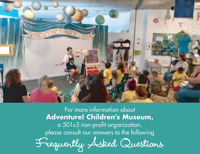 Adventure! Children's Museum, a 501c3 non-profit organization, please consult our answeres to the following Frequently Asked Questions