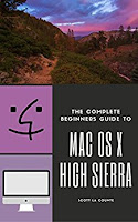 The Complete Beginners Guide to Mac OS: (For MacBook, MacBook Air, MacBook Pro, iMac, Mac Pro, and Mac Mini with OS X High Sierra – Version 10.13)