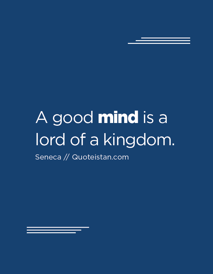 A good mind is a lord of a kingdom.