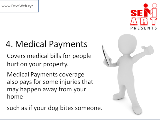 4. Medical Payments - Covers medical bills for people hurt on your property. Medical Payments coverage also pays for some injuries that may happen away from your home such as if your dog bites someone.
