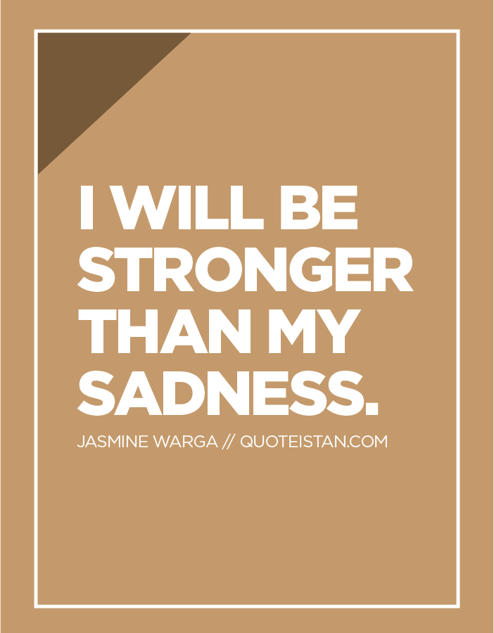I will be stronger than my sadness.